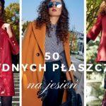 Jaki płaszcz nosić tej jesieni? Przedstawiamy ponad 50 modnych propozycji
